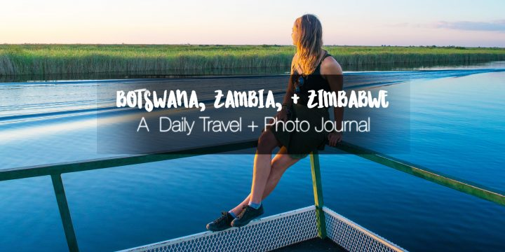 A Roadtrip Through Botswana, Zambia, and Zimbabwe (Days 12- 21): African Daily Journal + Photos