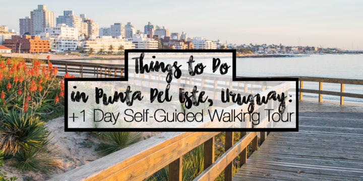 Things to Do in Punta del Este Uruguay + 1 Day Self-Guided Walking Tour