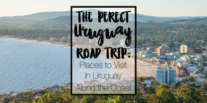 The Perfect Uruguay Road Trip: Places to Visit in Uruguay Along the Coast