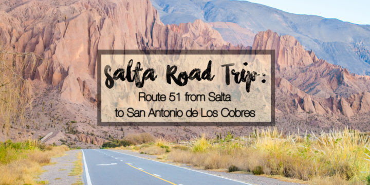Salta Road Trip: Route 51 from Salta to San Antonio de Los Cobres